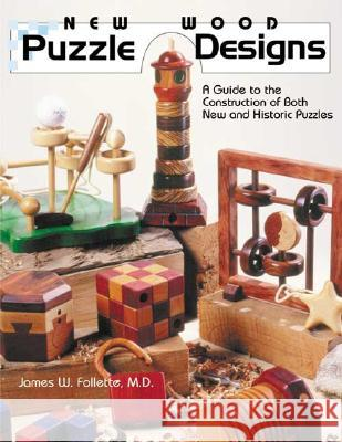 New Wood Puzzle Designs: A Guide to the Construction of Both New and Historic Puzzles James W. Follette M. D. Follette 9780941936576