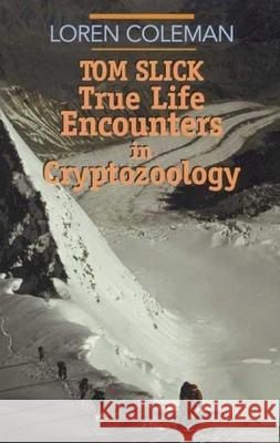 Tom Slick: True Life Encounters in Cryptozoology Loren L. Coleman 9780941936743