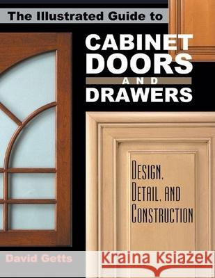 The Illustrated Guide to Cabinet Doors and Drawers: Design, Detail, and Construction David Getts 9780941936835