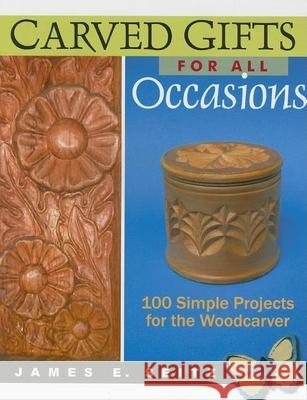 Carved Gifts for All Occasions: 100 Simple Projects for the Woodcarver James E. Seitz 9780941936958