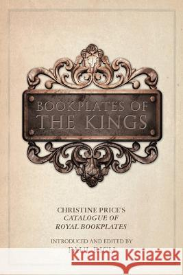 Bookplates of the Kings: Christine Price's Catalogue of Royal Bookplates Paul Rich Paul Rich 9780944285824
