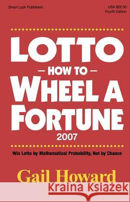 Lotto How to Wheel a Fortune 2007: Win Lotto by Mathematical Probability, Not by Chance Gail Howard 9780945760849