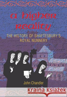 A Higher Reality: The History of Shaftesbury's Royal Nunnery John Howard Chandler 9780946418350