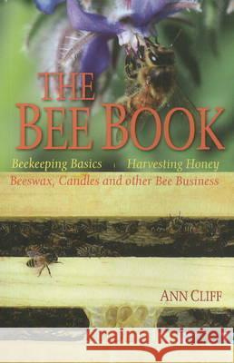 Bee Book : Beekeeping Basics, Harvesting Honey, Beeswax, Candles & Other Bee Business Cliff, Ann 9780947214609