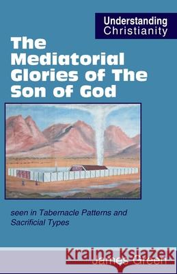 The Mediatorial Glories of The Son of God: seen in Tabernacle Patterns and Sacrificial Types James Green David Vernon 9780951151563 Scripture Truth Publications