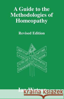 A Guide to the Methodologies of Homeopathy Ian Watson 9780951765760