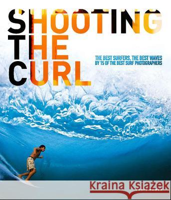 Shooting the Curl: The Best Surfers, the Best Waves by 15 of the Best Surf Photographers Power, Chris 9780952364689