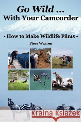 Go Wild with Your Camcorder : How to Make Wildlife Films Piers Warren 9780954189969