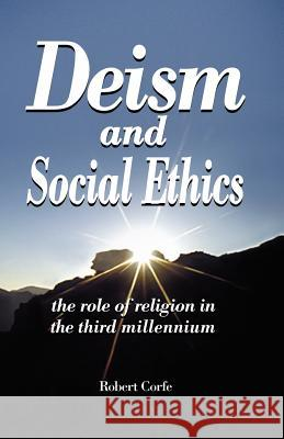 Deism and Social Ethics : The Role of Religion in the Third Millennium Robert Corfe 9780954316198
