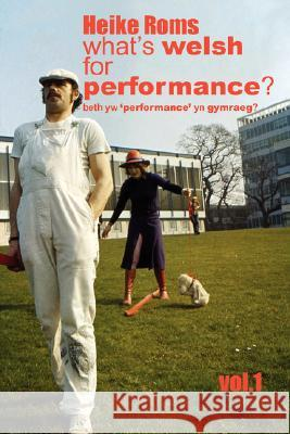 What's Welsh for Performance - An Oral History of Performance Art in Wales 1968 - 2008 Vol.1 Heike Roms 9780955392726