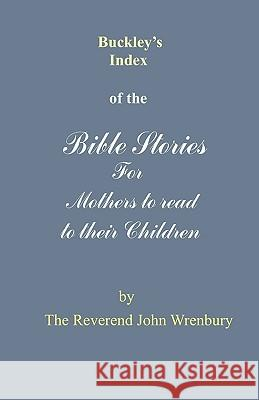 Buckley's Index of the Bible Stories for Mothers to Read to Their Children The Reverend John Wrenbury 9780955428203