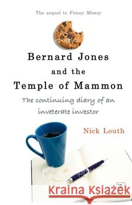 Bernard Jones and the Temple of Mammon: The Continuing Diary of a Cantankerous Investor Nick Louth 9780955493911