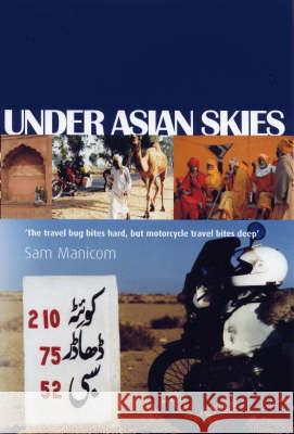Under Asian Skies Eye Opening Motorcycle Adventure Through the Cultures and Colours of Asia Manicom, Sam 9780955657306