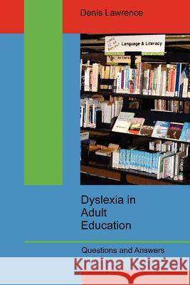 Dyslexia in Adult Education: Questions and Answers Denis Lawrence 9780955676208