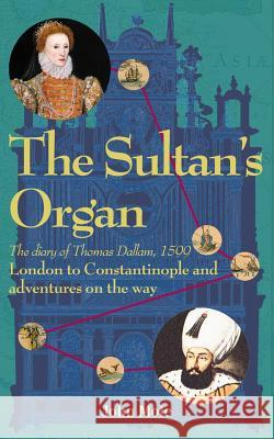 The Sultan's Organ: London to Constantinople in 1599 and Adventures on the Way John Mole 9780955756924