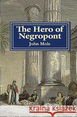 The Hero of Negropont: Tales of Travellers, Turks, Greeks and a Camel John Mole 9780955756931