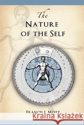The Nature of the Self : The Human Mind Rediscovered as a Specific Instance of a Universal Configuration Governing All Integration Francis J. Mott Melanie Reinhart Mary Esdaile 9780955823169