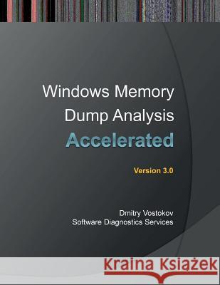 Accelerated Windows Memory Dump Analysis: Training Course Transcript and Windbg Practice Exercises with Notes, Third Edition  9780955832826