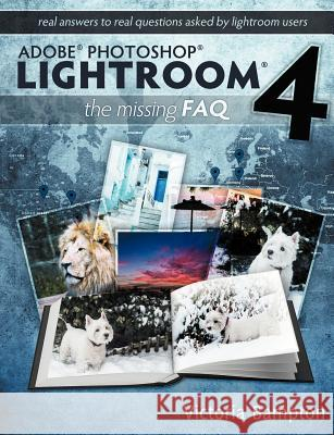 Adobe Photoshop Lightroom 4 - The Missing FAQ - Real Answers to Real Questions Asked by Lightroom Users Victoria Bampton 9780956003072