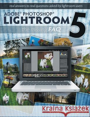Adobe Photoshop Lightroom 5 - The Missing FAQ - Real Answers to Real Questions Asked by Lightroom Users Victoria Bampton   9780956003096