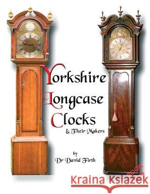 An Exhibition of Yorkshire Grandfather Clocks - Yorkshire Longcase Clocks and Their Makers from 1720 to 1860 David Firth 9780956148001