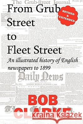 From Grub Street to Fleet Street Bob Clarke 9780956368669
