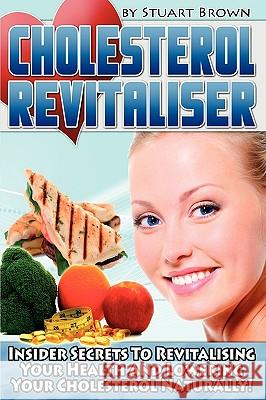 Cholesterol Revitaliser: Insider Secrets to Revitalising Your Health and Lowering Your Cholesterol Naturally! Stuart Brown 9780956436306