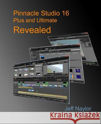Pinnacle Studio 16 Plus and Ultimate Revealed Jeff Naylor 9780956486622