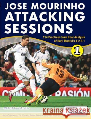 Jose Mourinho Attacking Sessions - 114 Practices from Goal Analysis of Real Madrid's 4-2-3-1 Michail Tsokaktsidis Alex Fitzgerald  9780956675293