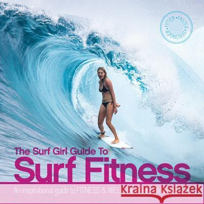 The Surf Girl Guide to Surf Fitness: An Inspirational Guide to Fitness and Well-Being for Girls Who Surf Lee Stanbury Louise Searle 9780956789372