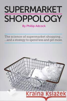 Shoppology: The Science of Supermarket Shopping & a Strategy to Spend Less and Get More Adcock, Phillip 9780956956408