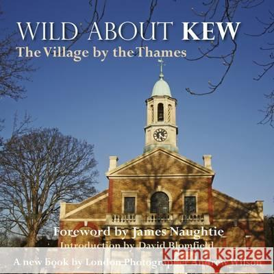 Wild about Kew: The Village by the Thames Wilson, Andrew|||Blomfield, David 9780957044715