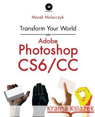 Transform Your World with Adobe Photoshop Cs6/CC Marek Mularczyk 9780957121478