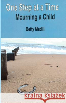 One Step at a Time: Mourning a Child Betty Madill 9780957367036