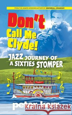 Don't Call Me Clyde: Jazz Journey of a Sixties Stomper Peter Kerr   9780957658622