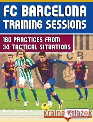 FC Barcelona Training Sessions: 160 Practices from 34 Tactical Situations Athanasios Terzis 9780957670532