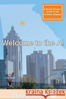 Welcome to the A!: A Smart Atlien's Guide to Life in Metro Atlanta Denise Powell 9780960038909