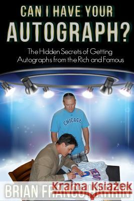 Can I Have Your Autograph?: The Hidden Secrets of Getting Autographs from the Rich and Famous Brian Franco Harrin 9780962601279