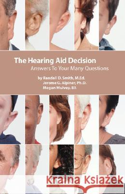 The Hearing Aid Decision: Answers to Your Many Questions Randall D. Smith Jerome G. Alpiner Megan Mulvey 9780962889103