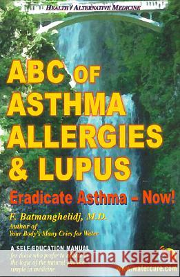 ABC of Asthma, Allergies & Lupus: Eradicate Asthma - Now! Fereydoon Batmanghelidj 9780962994265