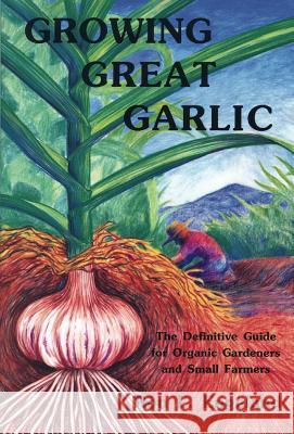 Growing Great Garlic : The Definitive Guide for Organic Gardeners and Small Farmers Ron L. Engeland Mary Rabchuk Jim Anderson 9780963085016