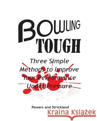 Bowling Tough: Three Simple Methods to Improve Your Performance Under Pressure Will Powers Bob Strickland 9780963591906
