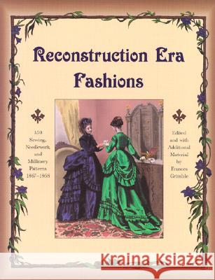 Reconstruction Era Fashions: 350 Sewing, Needlework, and Millinery
