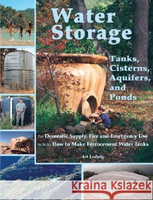 Water Storage : Tanks, Cisterns, Aquifers, and Ponds for Domestic Supply, Fire and Emergency Use Art Ludwig 9780964343368