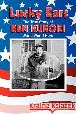 Lucky Ears: The True Story of Ben Kuroki, World War II Hero Jean A. Lukesh Ben Kuroki 9780964758629