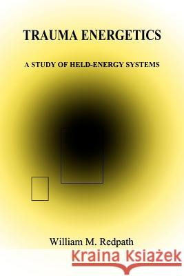 Trauma Energetics, a Study of Held-Energy Systems William M. Redpath 9780964773004