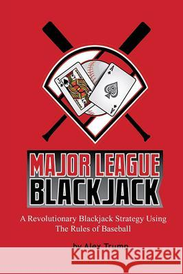 Major League Blackjack: A Revolutionary Blackjack Strategy Using the Rules of Baseball Alex Trump 9780965669016