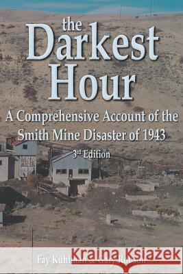 The Darkest Hour: A Comprehensive Account of the Smith Mine Disaster of 1943 Fay Kuhlman Gary D. Robson 9780965960946