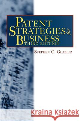 Patent Strategies for Business Stephen C. Glazier 9780966143768