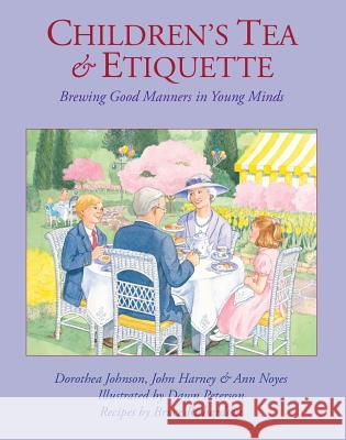 Children's Tea & Etiquette: Brewing Good Manners in Young Minds Dorothea Johnson John Harney Ann Noyes 9780966347890